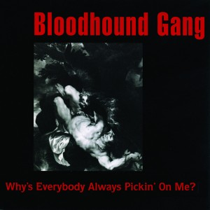 3 Why's Everybody Always Pickin' on Me by Bloodhound Gang